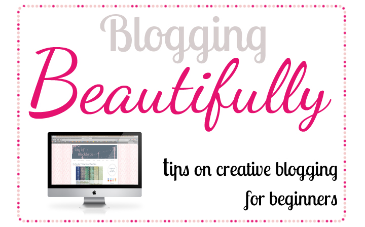 Blogging Beautifully | Tips on creative blogging for beginners | City of Blackbirds Blog
